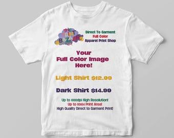 Starting at 12.99!!! Full Color Direct To Garment DTG Printing!! Your Full Color Art Printed Direct To Garment DTG on a Light or Dark Shirt!
