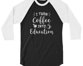 I Turn Coffee Into Education 3/4 Sleeve Raglan Shirt // Teacher Raglan // Funny Teacher Sleeve Shirt // Teacher Gift Idea Shirt