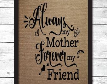 Always my mother forever my friend, gift for mom, mother's day gift, mother of the bride gift, mom sign, mother art print, burlap art, FM11