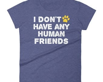 Dog Cat Women's T-Shirt - Pet Animal Lover - Funny Dog Cat T-Shirt - I don't have any human friends
