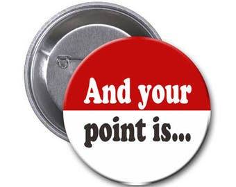 1.5 Inch Pin with quote: And your point is...