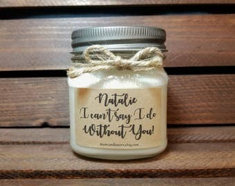 I Can't Say I Do Without You Gift - 8oz Bridesmaid Proposal Candles - Will you be my Bridesmaid Gifts - Maid of Honor - Matron of Honor Gift