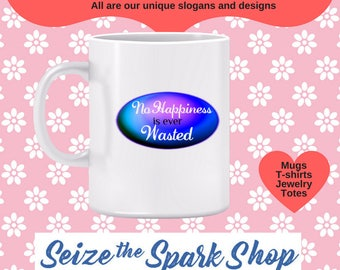 No Happiness is ever Wasted Mug - be happy, sharing the moment, caring, being kind and caring, kindness, enjoyment, fulfilled
