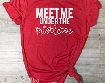 Christmas Shirt, Meet me Under the Mistletoe Shirt, Mistletoe Tee, Under the Mistletoe, Holiday Shirt for Women, Women's Christmas Shirt