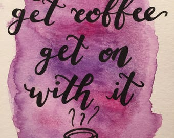 Get Up, Get Coffee, Get On With It Watercolor Miniprint