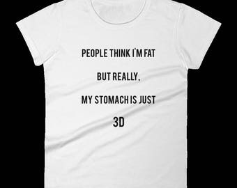 People Think I'm Fat, But Really, My Stomach is Just 3D - Funny T-Shirt - Creative - Clever - Perfect Gift