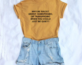 Why Be Racist Shirt, Sexist, Homophobic, Transphobic When You Could Just Be Quiet T-Shirt Short-Sleeve Unisex T-Shirt
