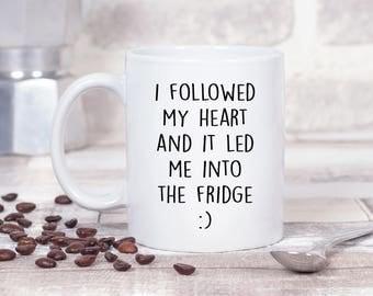 I Followed My Heart and it Led me into The Fridge :) 11oz MUG