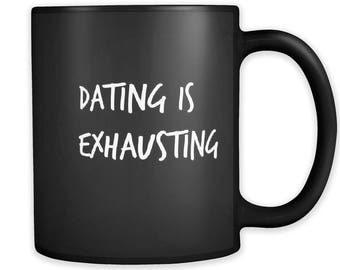 Dating Is Exhausting; Funny Mug / Trending Mugs / Sarcastic Mug / Couples Mug / Coffee Mug / Tea Mug / Humor Mug / Mugs With Sayings / Mugs
