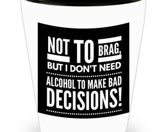 Not To Brag, But I Don't Need Alcohol To Make Bad Decisions!!! Funny Saying on White Ceramic Shot Glass!
