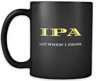 IPA Lot When I Drink Mug for Beer Lover - Gift ipa Mug; Microbrew mug; Pale ale ; Homebrew gift, beer gifts, draft beer Mug