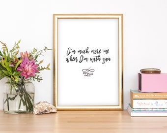 I'm much more me when I'm with you, Love Quote, printable,love quote print, love quotes for her,typography print, anniversary gift,