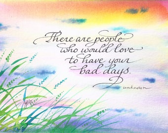 """Hand painted card - """"There are people who would love to have your bad days."""""""