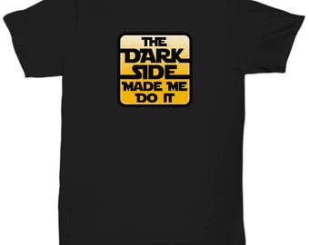Dark Side Made Me Do It Shirt Gift for Nerds Lightsaber Jedi Force Nerdy Funny Shirts