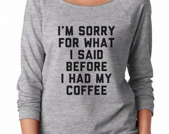 I'm Sorry For What I Said Before I Had My Coffee Shirt Funny Quote Grunge Tshirt Off Shoulder Sweatshirt Teen Sweatshirt Women Sweatshirt
