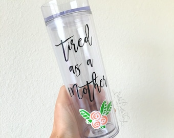 Skinny tumbler - tired as a mother - mom tumbler - acrylic tumbler - mom quote