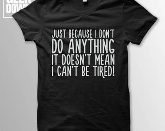 Just Because I Don't Do Anything, It Doesn't Mean I Can't Be Tired t-shirt tee // hipster t-shirts / hipster clothing / hipster shirt /