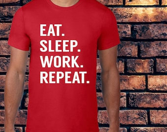 Eat, Sleep, Work, Repeat T-Shirt - Work Top - Realistic Top - Gift For Men - Gift For Hard Worker - Gag Gift - Funny T-Shirts - Joke Gift