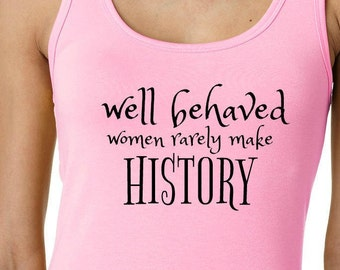 Well behaved women rarely make history / Ladies pink tank top