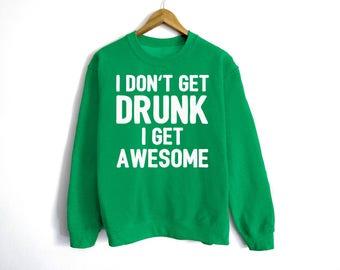 I Don't Get Drunk I Get Awesome Sweatshirt - St Patrick's Day Sweatshirt - St Patty's Shirt - Shamrock Shirt - Irish Shirt - Day Drinking