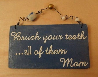 Brush your teeth ... all of them.    Mom