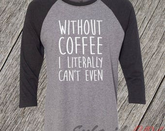 Funny Coffee Shirt, Without Coffee I Literally Can't Even,  Coffee shirt, Mom Shirt, humor