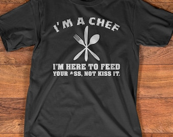 im a chef im here to feed your ass not kiss it - Best Gift For A Chef