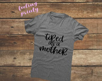 Tired as a Mother Shirt mom mama tshirt Women's super soft Heather Grey Tee tshirt gift
