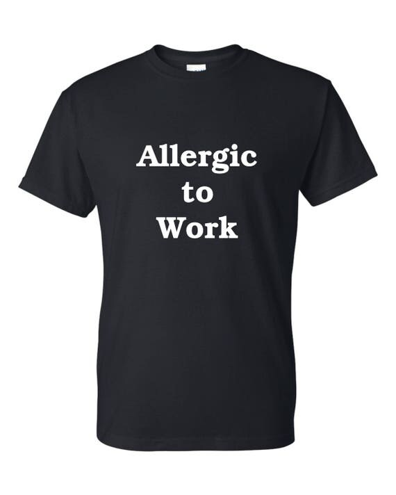 Allergic to Work t shirt Men or woman , Funny tee shirt, Party shirt, Sarcastic shirt Birthday gift, shirt with saying ,graphic tee