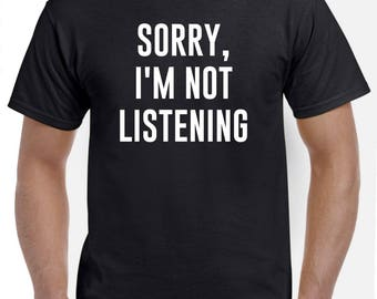 Sorry, I'm Not Listening Shirt