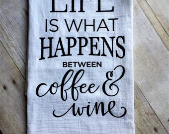 Life is What Happens Between Coffee and Wine Tea / Kitchen / Towel / Flour Sack / House Warming / Birthday / Christmas / Gift