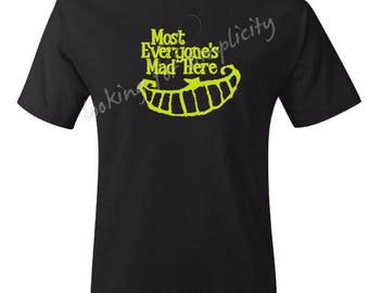 Most Everyone's Mad Here inspired by an Alice in Wonderland Cheshire Cat Quote - In Stock Plus Sizes No Extra Chg