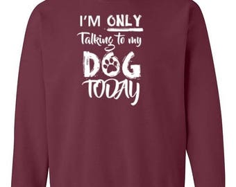 ON SALE - Im Only Talking To My Dog Today - Crewneck Sweatshirt