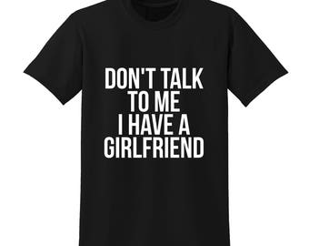 Don't Talk To Me I Have A Girlfriend Slogan Tshirt Funny Joke Gift Club Party  