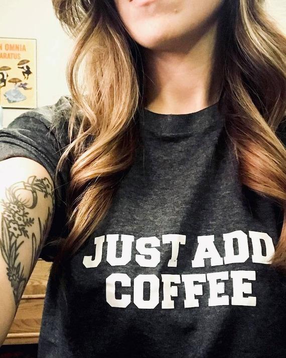 JUST ADD COFFEE, Tees, Just Add Coffee, Coffee Tee, Coffee Tshirt, Coffee Tank, Coffee Gift, Coffee Tops, Coffee Shirts