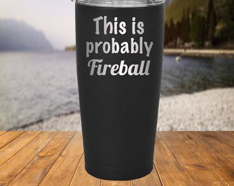 This is Probably Fireball 20 oz Tumbler - Powder Coated and Custom Engraved Stainless Steel - Like Rtic, Kodiak, SIC, Tervis