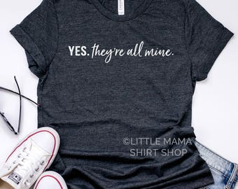 Yes. They're All Mine. © THE ORIGINAL | Mom Life Shirt | Graphic Tee | Trendy Tees | Funny Mom Shirt | Mom Shirt | Mom Gift | Shirts for Mom