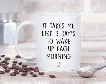 It Takes Me Like 3 Day's To Wake Up Each Morning :) 11oz MUG