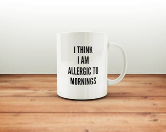 I Think i Am Allergic To Mornings Coffee Mug /  Coffee Lover / Coffee Cup / Funny Coffee Mugs / Gift for Him or Her / Office Mug Coworker