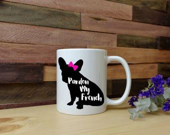 Pardon My French Mug - Coffee Mug - Tea Mug - Frenchie - French Bulldog - Dog Lover - Gifts for Her - Gifts for Him - Dog Mom - Dog Dad