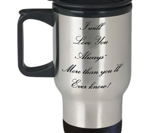 "Classy Gift for Wife Husband Girlfriend Boyfriend Any Loved One! Travel Mug-Unique Idea ""I Will Love You Always~More than you'll Ever know!"""