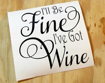 I'll Be Fine I've Got Wine Vinyl Decal | Coffee Mug Decal | Wine Glass Decal |Vinyl Sticker | Car Decal | Laptop Decal