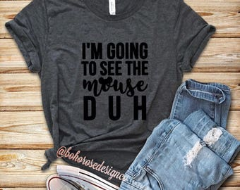 Cute womens Disney shirt- disney shirt- I'm going to see the mouse duh