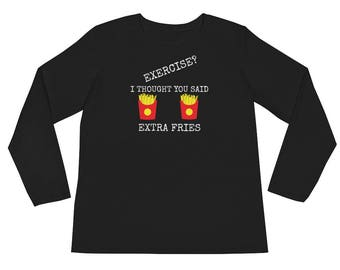 Exercise I Thought You Said Extra Fries  Ladies Long Sleeve T-Shirt