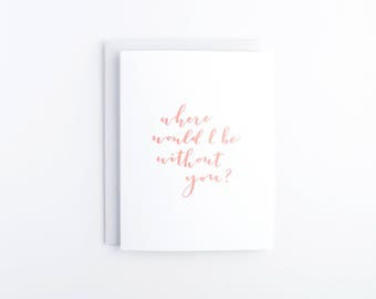Where Would I Be Without You // thank you card, thanks, friendship card, calligraphy