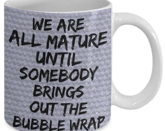 Bubble Wrap Funny Coffee MUG We are all Mature until Somebody Brings out the Bubblewrap