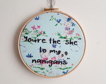 "You're the ""She"" to my ""nanigans"" 7inch Embroidery Hoop"
