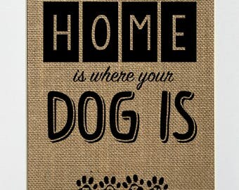 Home Is Where Your Dog Is - BURLAP SIGN 5x7 8x10 - Rustic Vintage/Home Decor/Love House Sign