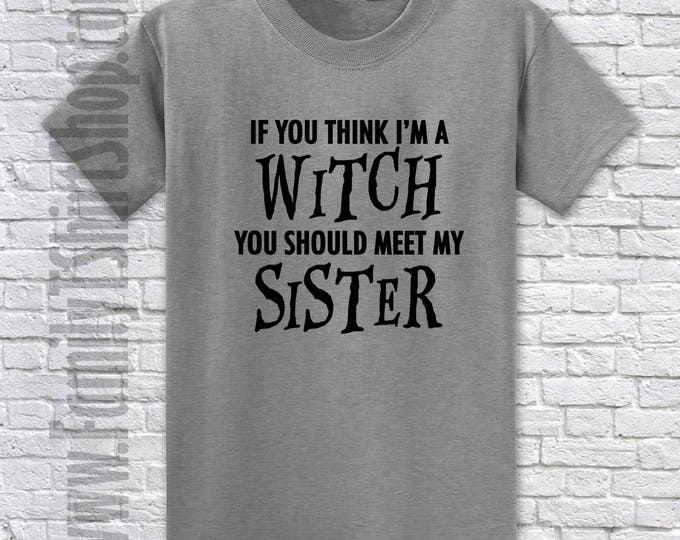If You Think I'm A Witch You Should Meet My Sister T-shirt