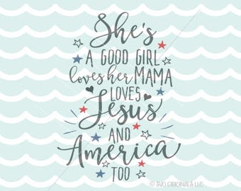 Patriotic SVG File. Cricut Explore & more. She's A Good Girl Loves Her Mama She Loves Jesus and America Too USA SVG